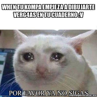Meme Personalizado - WHEN TU KOMPA EMPIEZA A DIBUJARTE VERG4AS EN TU CUADERNO :V - 27441001