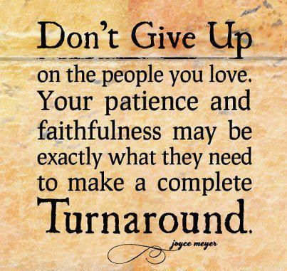 Don't give up on the people you love. Your patience and faithfulness may be exactly what they need to make a complete Turnaround ~ Joyce Meyer #quotes