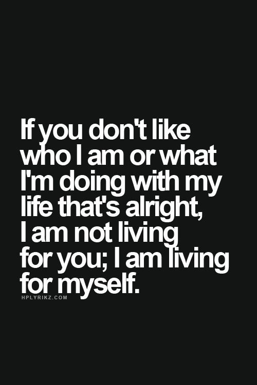If you don't like who I am or what I'm doing with my life that's alright, I am not living for you; I am living for myself.