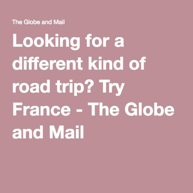 Looking for a different kind of road trip? Try France - The Globe and Mail