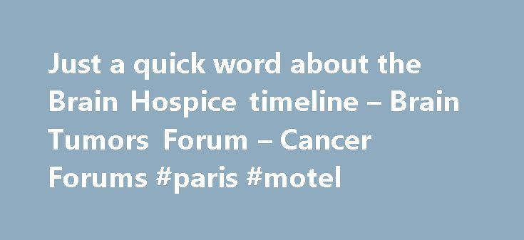 Just a quick word about the Brain Hospice timeline – Brain Tumors Forum – Cancer Forums #paris #motel http://hotel.nef2.com/just-a-quick-word-about-the-brain-hospice-timeline-brain-tumors-forum-cancer-forums-paris-motel/  #brain hospice # Thread: Just a quick word about the Brain Hospice timeline Just a quick word about the Brain Hospice timeline So, I've recommended the brainhospice dot com symptom timeline as a reference point to others in the past. I'm not finding it very accurate as we…