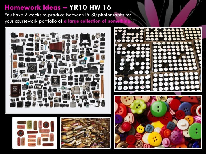YR10 HW 16  You have 2 weeks to produce between15-30 photographs for your coursework portfolio of a large collection of something.