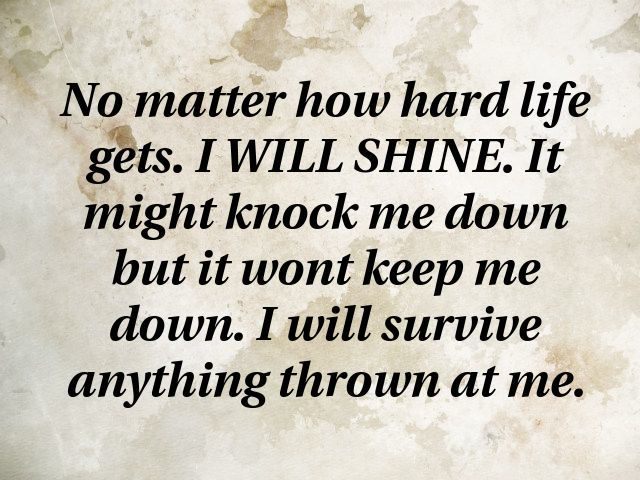 No Matter How Hard Life Gets I Will Shine It Might Knock Me Down But It Wont Keep Me Down I Will Survive Smart Quotes Wisdom Motivational Quotes Down Quotes