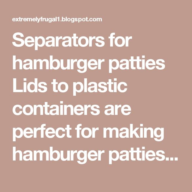 Separators for hamburger patties Lids to plastic containers are perfect for making hamburger patties for the freezer. Just insert one lid between each patty and freeze. All you have to do is bend the lids slightly and each patty will pop loose.