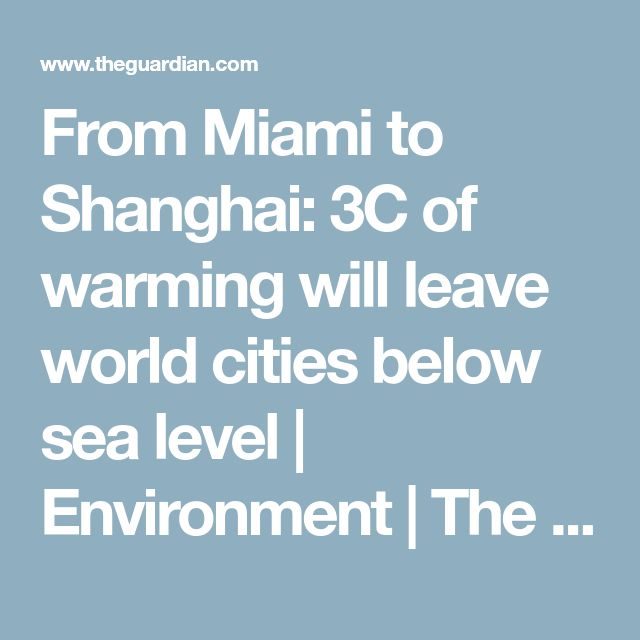From Miami to Shanghai: 3C of warming will leave world cities below sea level | Environment | The Guardian