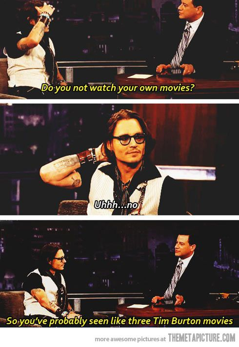 Hahaha more than likely but Johnny you should watch your movies cause you are amazing :-)