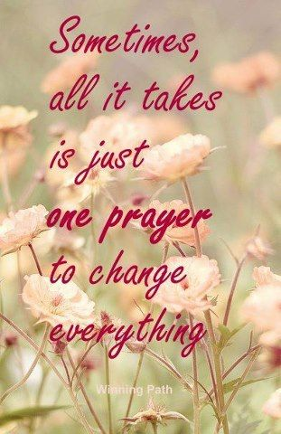 Sometimes all it takes is just one prayer to change everything ..