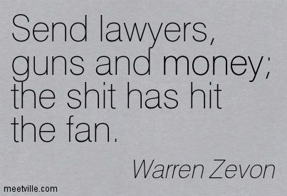 Send lawyers, guns and money; the shit has hit the fan. Warren Zevon