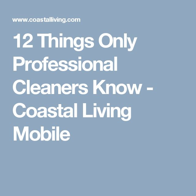 12 Things Only Professional Cleaners Know - Coastal Living Mobile