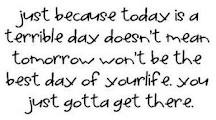 Just because today is a terrible day doesn't mean tomorrow won't be the best day of your life. You just gotta get there :)