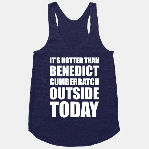 It's Hotter Than Benedict Cumberbatch Outside Today. i NEED this shirt. <~ 'need' doesn't even begin to describe how much i must have this