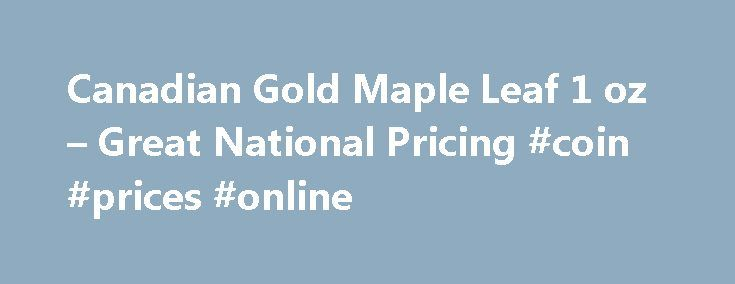 Canadian Gold Maple Leaf 1 oz – Great National Pricing #coin #prices #online http://coin.remmont.com/canadian-gold-maple-leaf-1-oz-great-national-pricing-coin-prices-online/  #canadian gold coins # Canadian Gold Maple Leaf 1 oz Product Description Canadian Gold Maple Leaf 1 oz The Canadian Gold Maple Leaf 1 oz has been one of the world's most popular bullion coins for decades. First issued in 1979 the Canadian Gold Maple Leaf 1 oz competes with other pure gold coins likeRead More