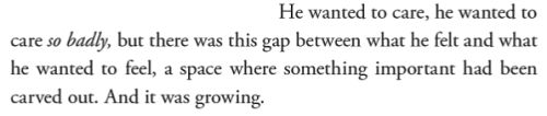 He wanted to care, he wanted to care so badly, but there was this gap between what he felt and what he wanted to feel, a space where something important had been carved out. And it was growing.