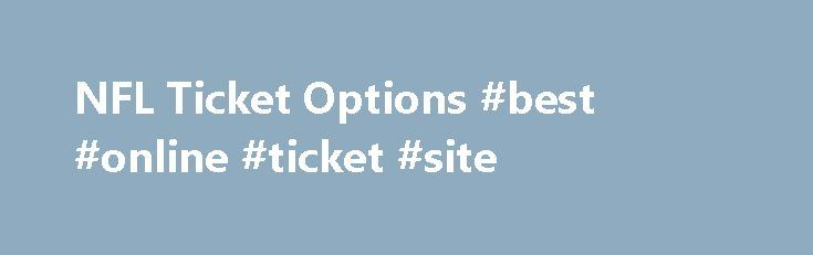 NFL Ticket Options #best #online #ticket #site http://tickets.remmont.com/nfl-ticket-options-best-online-ticket-site/  2016 NFL Tickets FAQs What are fan-to-fan resale tickets? They're 100% verified tickets fans can buy from other fans for many events on Ticketmaster. You don't just get someone's old (...Read More)