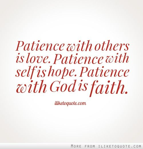 Patience With Others Is Love. Patience With Self Is Hope. Patience With God  Is Faith.
