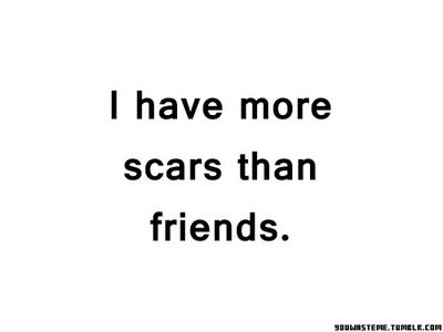 depressing quotes | Tumblr But I'm ok with that. My friends are awesome. My scars are nothing in they mostly try to stop me or let me go on with it...