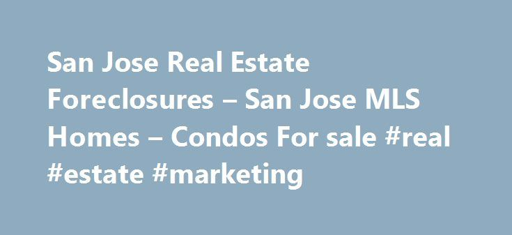 San Jose Real Estate Foreclosures – San Jose MLS Homes – Condos For sale #real #estate #marketing http://nef2.com/san-jose-real-estate-foreclosures-san-jose-mls-homes-condos-for-sale-real-estate-marketing/  #san jose real estate # San Jose Real Estate Homes For Sale If you are looking for San Jose real estate you have come to the right place. We offer homes for sale in San Jose including condos, town homes, land plus all Santa Clara county foreclosures in areas like Almaden Valley, Blossom…