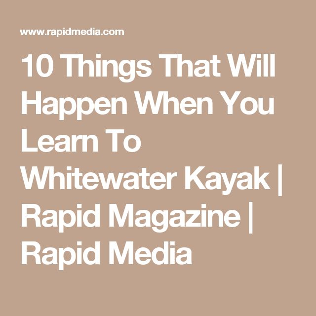 10 Things That Will Happen When You Learn To Whitewater Kayak | Rapid Magazine | Rapid Media