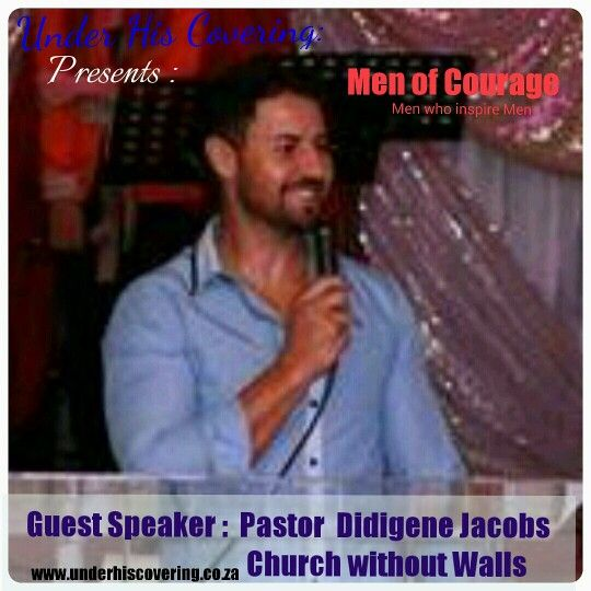 Guest Speaker : Pastor Didigene Jacobs Church without Walls.  Under his covering. Men of Courage