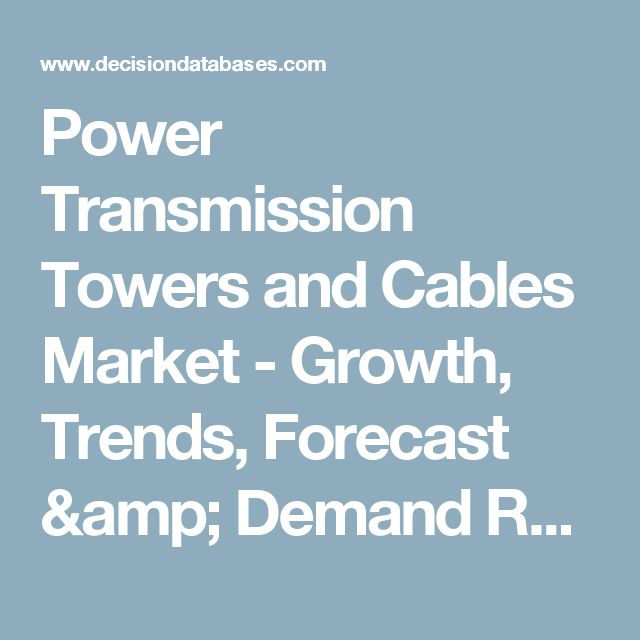 Power Transmission Towers and Cables Market - Growth, Trends, Forecast & Demand Research Report Till 2021
