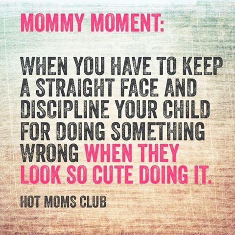 Mommy Moment: When you have to keep a straight face and discipline your child for doing something wrong when they look so cute doing it   Hot Moms Club