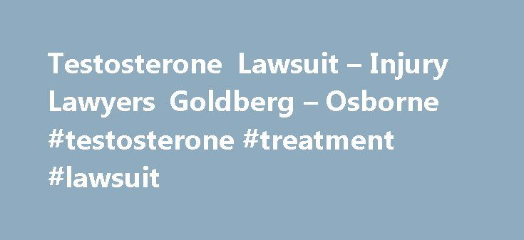 Testosterone Lawsuit – Injury Lawyers Goldberg – Osborne #testosterone #treatment #lawsuit http://france.nef2.com/testosterone-lawsuit-injury-lawyers-goldberg-osborne-testosterone-treatment-lawsuit/  # Testosterone Legal Claims for Prescription Testosterone Users Prescription testosterone therapy products approved by the United States Food and Drug Administration (FDA) are suspected of causing stroke, heart attack, and even death in men. In response to concerns raised by the publication of…