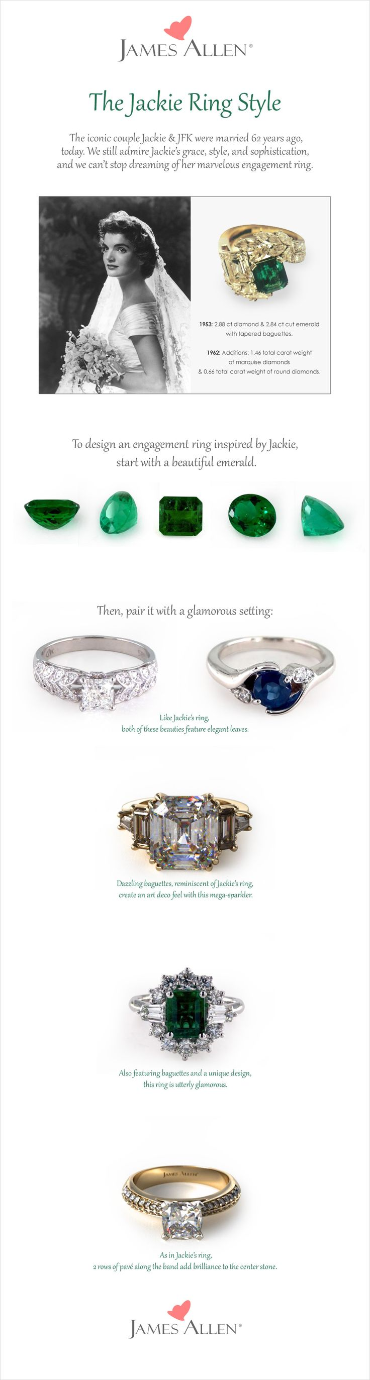 Jackie Kennedy had an iconic style. The engagement ring given to her by John F. Kennedy in 1953 had a 2.84 ct Emerald and 2.88 ct diamond with tapered baguettes.   Want to get Jackie's look? James Allen has hundreds of stunning engagement ring styles in white gold, yellow gold, rose gold and platinum. Find your Jackie inspired #engagement #ring at www.jamesallen.com and pair it with the diamond or gemstone of your choice. #engagementrings #vintage