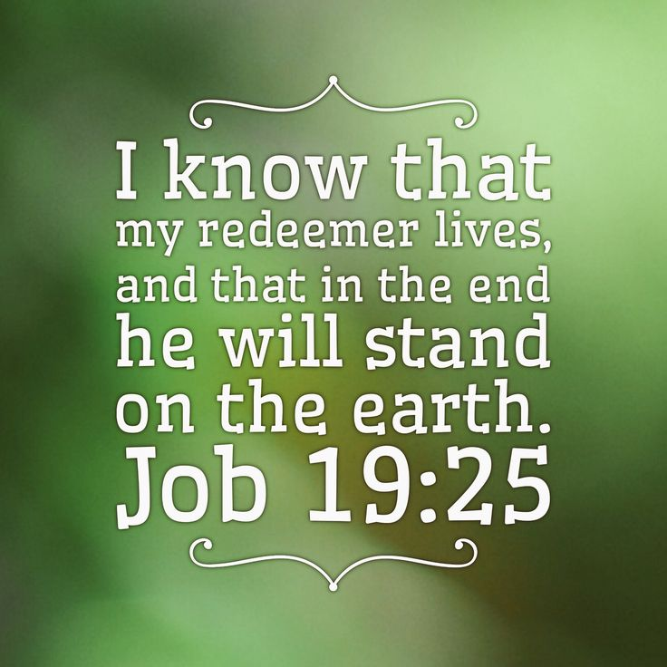 """I know that my redeemer lives, and that in the end he will stand on the earth. Job 19:25 This image of scripture was created by myself and is free for public use. Please share and use these images as led, my Christian brothers and sisters, and share the gospel of Jesus Christ, as it is written """"Go into all the world and preach the gospel to all creation."""" Mark 16:15"""