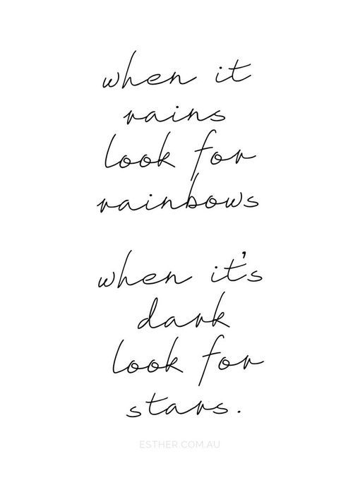 """""""When it rains look for rainbows, when it's dark look for stars."""""""