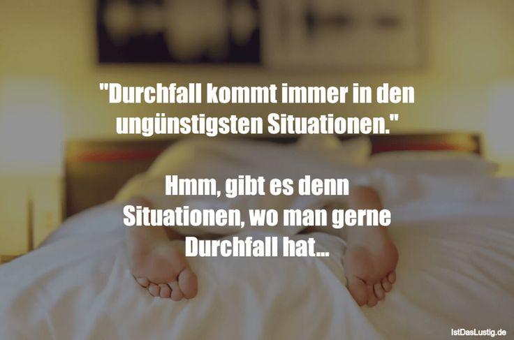 """""""Durchfall kommt immer in den ungünstigsten Situationen.""""  Hmm, gibt es denn Situationen, wo man gerne Durchfall hat... ... gefunden auf https://www.istdaslustig.de/spruch/1170 #lustig #sprüche #fun #spass"""