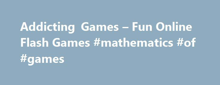 Addicting Games – Fun Online Flash Games #mathematics #of #games http://game.remmont.com/addicting-games-fun-online-flash-games-mathematics-of-games/  Ready to have some fun playing addicting flash games? You can enjoy all our addicting games totally free. We have many addictive games for you and are adding more all the time. These are not your average flash games because we carefully select each game and only the most addicting games make it onto our…