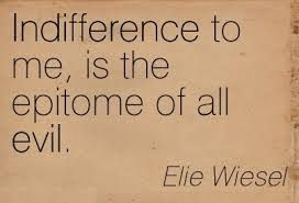 "★ ""Indifference, to me, is the epitome of all evil."" ~Elie Wiesel"