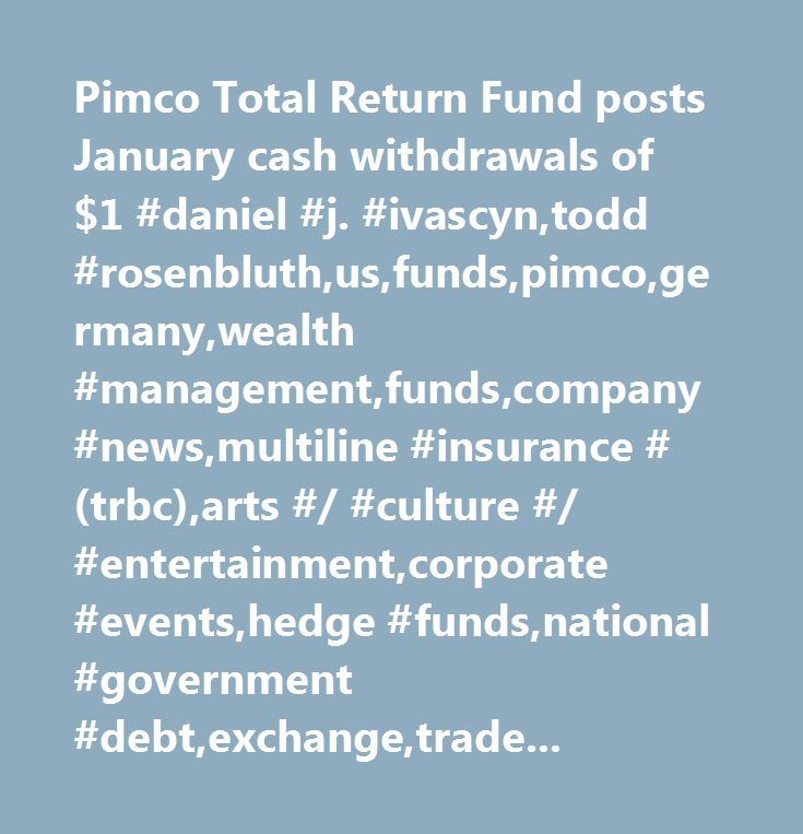Pimco Total Return Fund posts January cash withdrawals of $1 #daniel #j. #ivascyn,todd #rosenbluth,us,funds,pimco,germany,wealth #management,funds,company #news,multiline #insurance #(trbc),arts #/ #culture #/ #entertainment,corporate #events,hedge #funds,national #government #debt,exchange,traded #funds,debt #/ #fixed #income #markets,europe,pictures,investment #management #and #fund #operators #(trbc)…