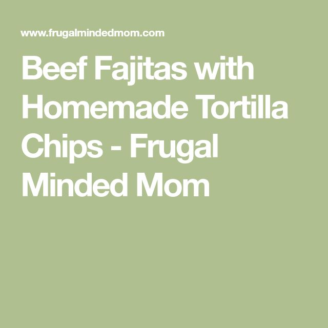 Beef Fajitas with Homemade Tortilla Chips - Frugal Minded Mom