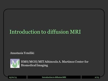 05/01/13Introduction to diffusion MRI0/25 Introduction to diffusion MRI Anastasia Yendiki HMS/MGH/MIT Athinoula A. Martinos Center for Biomedical Imaging.