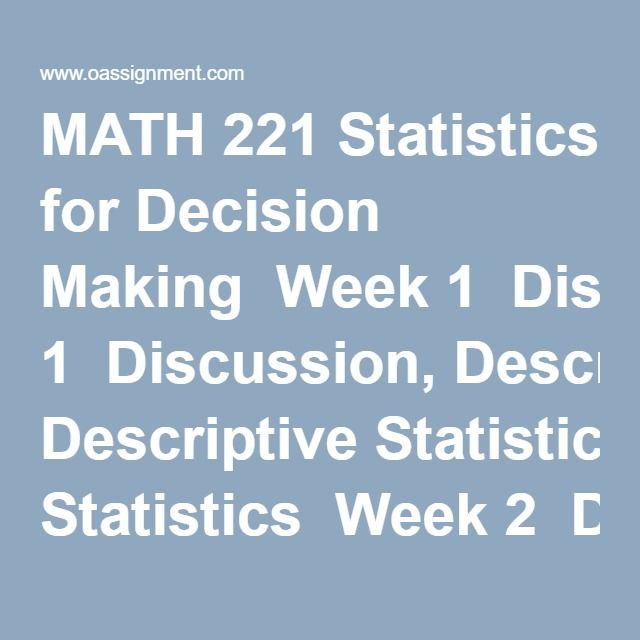 MATH 221 Statistics for Decision Making  Week 1  Discussion, Descriptive Statistics  Week 2  Discussion Question, Regression  Week 2 iLab with Answers  Week 3  Discussion Question, Statistics in the News  Week 3 Quiz (12 Questions and Answers)  Week 4  Discussion Question, Discrete Probability Variables  Week 4 iLab with Answers  Week 5  Discussion Question, Interpreting Normal Distributions  Quiz (18 Questions and Answers)  Week 6  Discussion Question, Confidence Interval Concepts  Week 6…