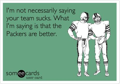 My husband is a Packers fan and I'm a Raven's fan...we're a house divided, but this is definitely something he'd say