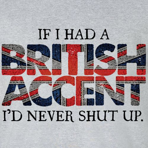 If i had a british accent quote. This is so true for