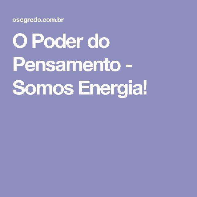 O Poder do Pensamento - Somos Energia!