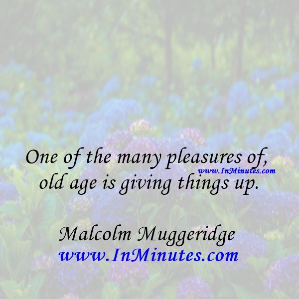One of the many pleasures of old age is giving things up.Malcolm Muggeridge…