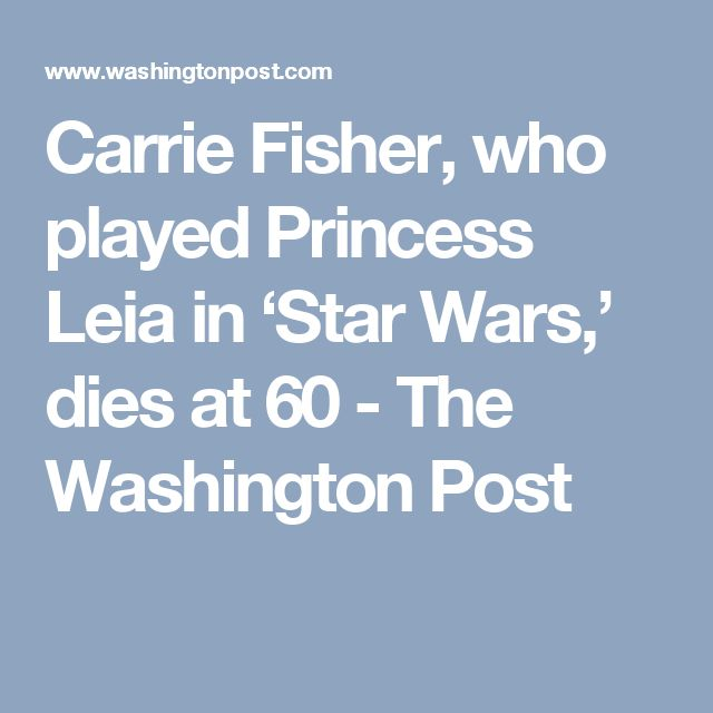 Carrie Fisher, who played Princess Leia in 'Star Wars,' dies at 60 - The Washington Post