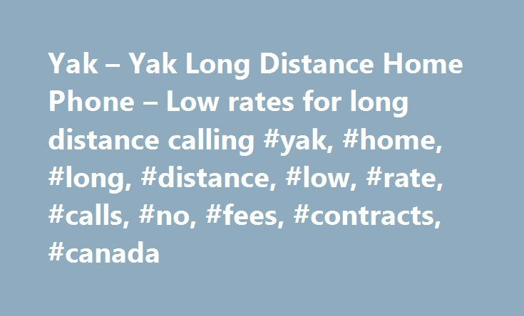 Yak – Yak Long Distance Home Phone – Low rates for long distance calling #yak, #home, #long, #distance, #low, #rate, #calls, #no, #fees, #contracts, #canada http://malta.remmont.com/yak-yak-long-distance-home-phone-low-rates-for-long-distance-calling-yak-home-long-distance-low-rate-calls-no-fees-contracts-canada/  Yak Long Distance Calling from 3.5¢/min! Tired of high rates with other Long Distance Service Providers? Don t want to pay monthly fees just to call with low rates? You ve come to…