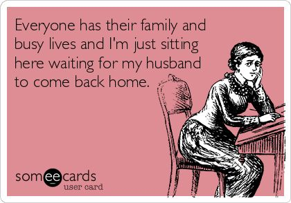 Everyone has their family and busy lives and I'm just sitting here waiting for my husband to come back home. | Family Ecard