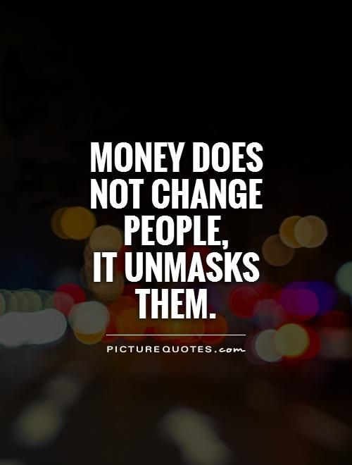 Money does not change people, it unmasks them. Picture Quotes.