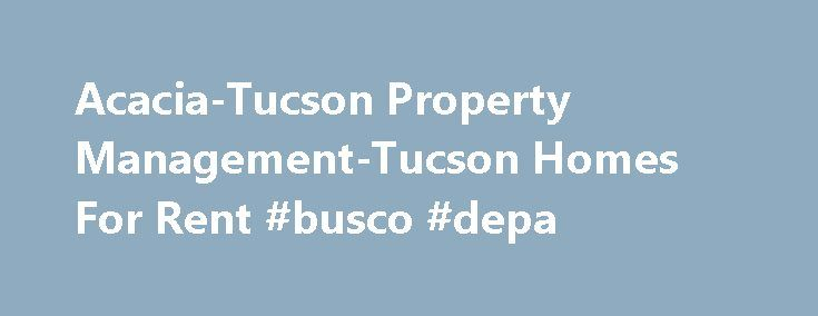 Acacia-Tucson Property Management-Tucson Homes For Rent #busco #depa http://rentals.remmont.com/acacia-tucson-property-management-tucson-homes-for-rent-busco-depa/  #lease houses # Tucson Property Management Acacia Partners, Tucson Property Management. provides our property owners with Tucson's best property management solutions assuring their properties operate smoothly, increase in desirability, and enhance their investment value. Why Acacia Partners, Tucson Property Management ?…
