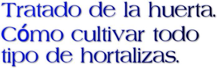 TRATADO DE LA HUERTA. CÓMO CULTIVAR TODO TIPO DE HORTALIZAS https://books.google.es/books?id=UP4AfshM8vUC&printsec=frontcover&lr=&hl=es#v=onepage&q&f=false