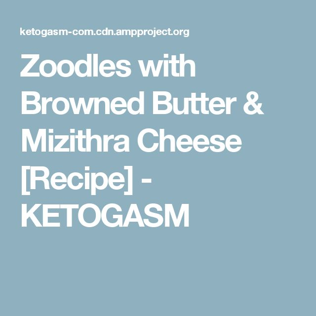 Zoodles with Browned Butter & Mizithra Cheese [Recipe] - KETOGASM