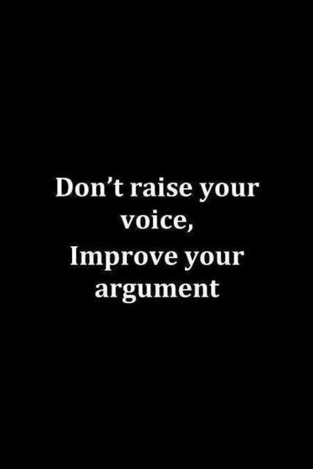 Don't raise your voice, improve your argument