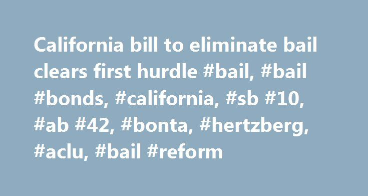 California bill to eliminate bail clears first hurdle #bail, #bail #bonds, #california, #sb #10, #ab #42, #bonta, #hertzberg, #aclu, #bail #reform http://mississippi.remmont.com/california-bill-to-eliminate-bail-clears-first-hurdle-bail-bail-bonds-california-sb-10-ab-42-bonta-hertzberg-aclu-bail-reform/  # California bill to eliminate bail system clears first hurdle PUBLISHED: April 4, 2017 at 1:31 pm | UPDATED: April 6, 2017 at 1:14 pm SACRAMENTO A bill to do away with California s bail…
