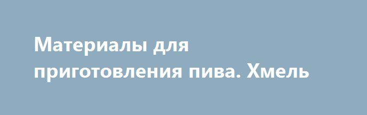 Материалы для приготовления пива. Хмель https://nunataka.ru/materialy-dlya-prigotovleniya-piva-xmel/  Хмель – это растение, которое может иметь женский или мужской пол. Оно растет аж целых 2-3 (два-три) десятилетия. Для производства пива используют исключительно цветки хмеля, которые растут на растениях женского пола. Они представляют собой большие головки темно желтого цвета имеющие характерный запах. Если взять головку хмеля в руки и потерять ее, то вы обнаружите на […] {{AutoHashTags}}